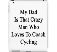 My Dad Is That Crazy Man Who Loves To Coach Cycling  iPad Case/Skin