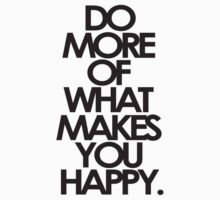 Do more of what makes you happy by shirtshirtshirt