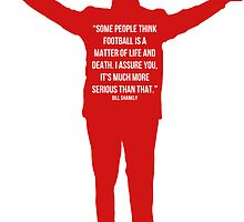 Shankly - Football is more than life and death. by JuzaShannon