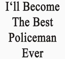 I'll Become The Best Policeman Ever  by supernova23