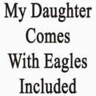 My Daughter Comes With Eagles Included  by supernova23