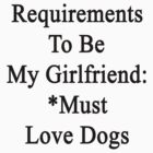 Requirements To Be My Girlfriend: *Must Love Dogs  by supernova23