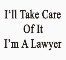 I'll Take Care Of It I'm A Lawyer  by supernova23
