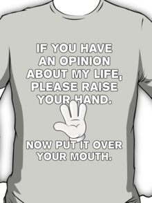 If You Have An Opinion About My Life - Please Raise Your Hand - Now Put It Over Your Mouth - Funny T Shirt T-Shirt