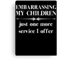Embarrasing My Children - Just One More Service I Offer - Funny Shirt for Parents Canvas Print