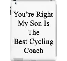 You're Right My Son Is The Best Cycling Coach  iPad Case/Skin