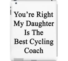 You're Right My Daughter Is The Best Cycling Coach  iPad Case/Skin