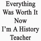 Everything Was Worth It Now I'm A History Teacher  by supernova23