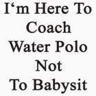 I'm Here To Coach Water Polo Not To Babysit  by supernova23