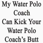 My Water Polo Coach Can Kick Your Water Polo Coach's Butt  by supernova23