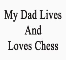 My Dad Lives And Loves Chess  by supernova23