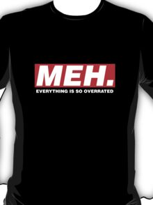 Meh. (Everything is so overrated) T-Shirt