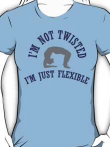 I'm not twisted, I'm just flexible T-Shirt