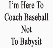 I'm Here To Coach Baseball Not To Babysit  by supernova23
