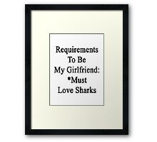 Requirements To Be My Girlfriend: *Must Love Sharks  Framed Print