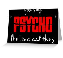 "You say ""psycho"" like its a bad thing Greeting Card"