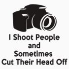 Photographers - I shoot people and sometimes cut their heads off by 8675309