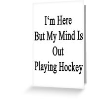 I'm Here But My Mind Is Out Playing Hockey  Greeting Card