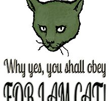 Why yes, you shall obey, FOR I AM CAT! by SlideRulesYou