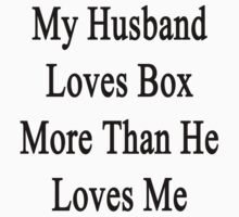 My Husband Loves Box More Than She Loves Me  by supernova23