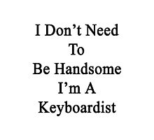 I Don't Need To Be Handsome I'm A Keyboardist  Photographic Print