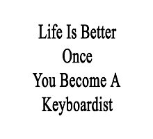 Life Is Better Once You Become A Keyboardist  Photographic Print