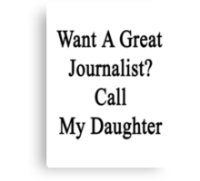 Want A Great Journalist? Call My Daughter  Canvas Print