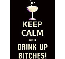 Keep Calm And Drink Up Bitches Photographic Print