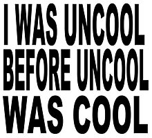 I WAS UNCOOL BEFORE UNCOOL WAS COOL  Photographic Print