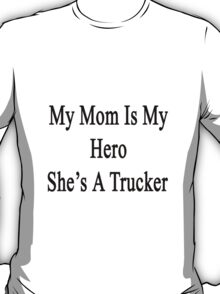 My Mom Is My Hero She's A Trucker  T-Shirt
