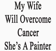 My Wife Will Overcome Cancer She's A Painter  by supernova23