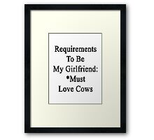 Requirements To Be My Girlfriend: *Must Love Cows  Framed Print