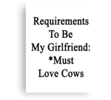 Requirements To Be My Girlfriend: *Must Love Cows  Canvas Print