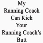 My Running Coach Can Kick Your Running Coach's Butt  by supernova23
