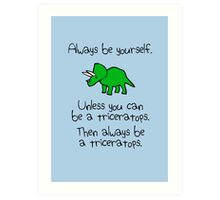 Always be yourself, unless you can be a triceratops Art Print