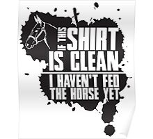 If this t-shirts is clean I haven't fed the horse yet Poster