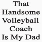 That Handsome Volleyball Coach Is My Dad  by supernova23