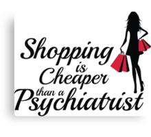 Shopping is cheaper than a psychiatrist Canvas Print