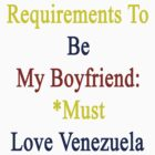 Requirements To Be My Boyfriend: *Must Love Venezuela  by supernova23