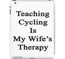 Teaching Cycling Is My Wife's Therapy  iPad Case/Skin