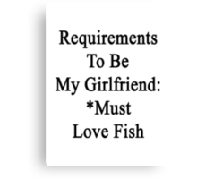 Requirements To Be My Girlfriend: *Must Love Fish  Canvas Print