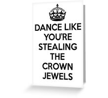 DANCE LIKE YOU'RE STEALING THE CROWN JEWELS - Black Greeting Card