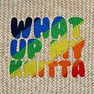 WHAT UP MY KNITTA by hellomynameis