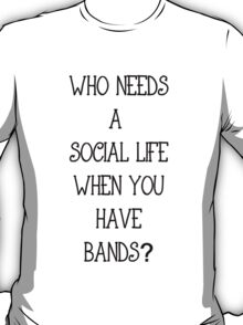 Who needs a social life when you have bands? T-Shirt