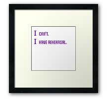 I can't. I have rehearsal. Framed Print