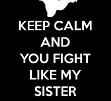 Keep calm and you fight like my sister by KewlZidane