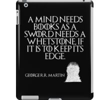A mind needs books as a sword needs a whetstone, if it is to keep its edge. - George R. R. Martin - Game of Thrones iPad Case/Skin