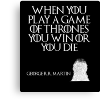 When you play a game of thrones you win or you die. - George R. R. Martin - Game of Thrones Canvas Print