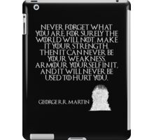 Never forget what you are, for surely the world will not. Make it your strength. Then it can never be your weakness. Armour yourself in it, and it will never be used to hurt you - Game of Thrones iPad Case/Skin