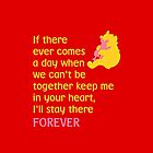 If there ever comes a day when we can't be together keep me in your heart, I'll stay there forever - Winnie the Pooh - Disney by galatria